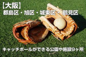 【キャッチボールのできる公園】 【大阪】都島区・旭区・城東区・ 鶴見区(鶴見緑地を除く)のキャッチボールのできる公園9ヶ所まとめ