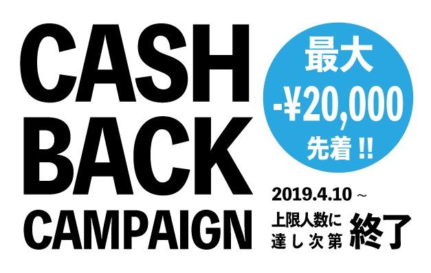 CASH BACK CAMPAOGN 最大-¥20,000先着!! 2019.4.10~ 上限人数に達し次第終了