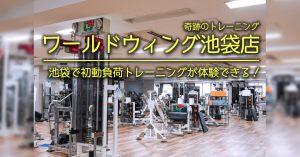 【池袋 初動負荷トレーニング】ワールドウィング池袋店「初動負荷トレーニングが池袋でも体験できる」