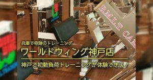 【神戸 初動負荷トレーニング】ワールドウィング神戸店「初動負荷トレーニングが体験できる」