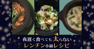 楽できる&ダイエット夜遅く食べても太らないレンチン小鍋レシピ