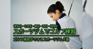 【福岡市 ゴルフ練習】ゴルフ練習を行えるスポーツジム施設9選(博多区・中央区・東区・西区・城南区)