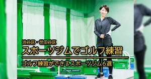 【渋谷区 世田谷区 スポーツジムでゴルフレッスン】渋谷区・世田谷区でゴルフレッスンを受けられるスポーツジム系の施設6選