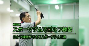 【練馬 ゴルフ練習】ゴルフ練習を行えるスポーツジム施設5選
