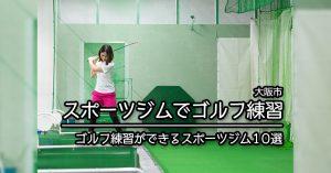 【大阪市 ゴルフ練習】ゴルフ練習を行えるスポーツジム施設10選(中央区・北区・阿倍野区・都島区・淀川区・住之江区・西区)